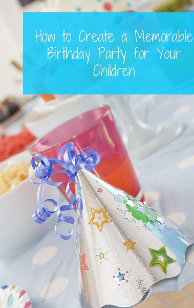 How to Create a Memorable Birthday Party for Your Children